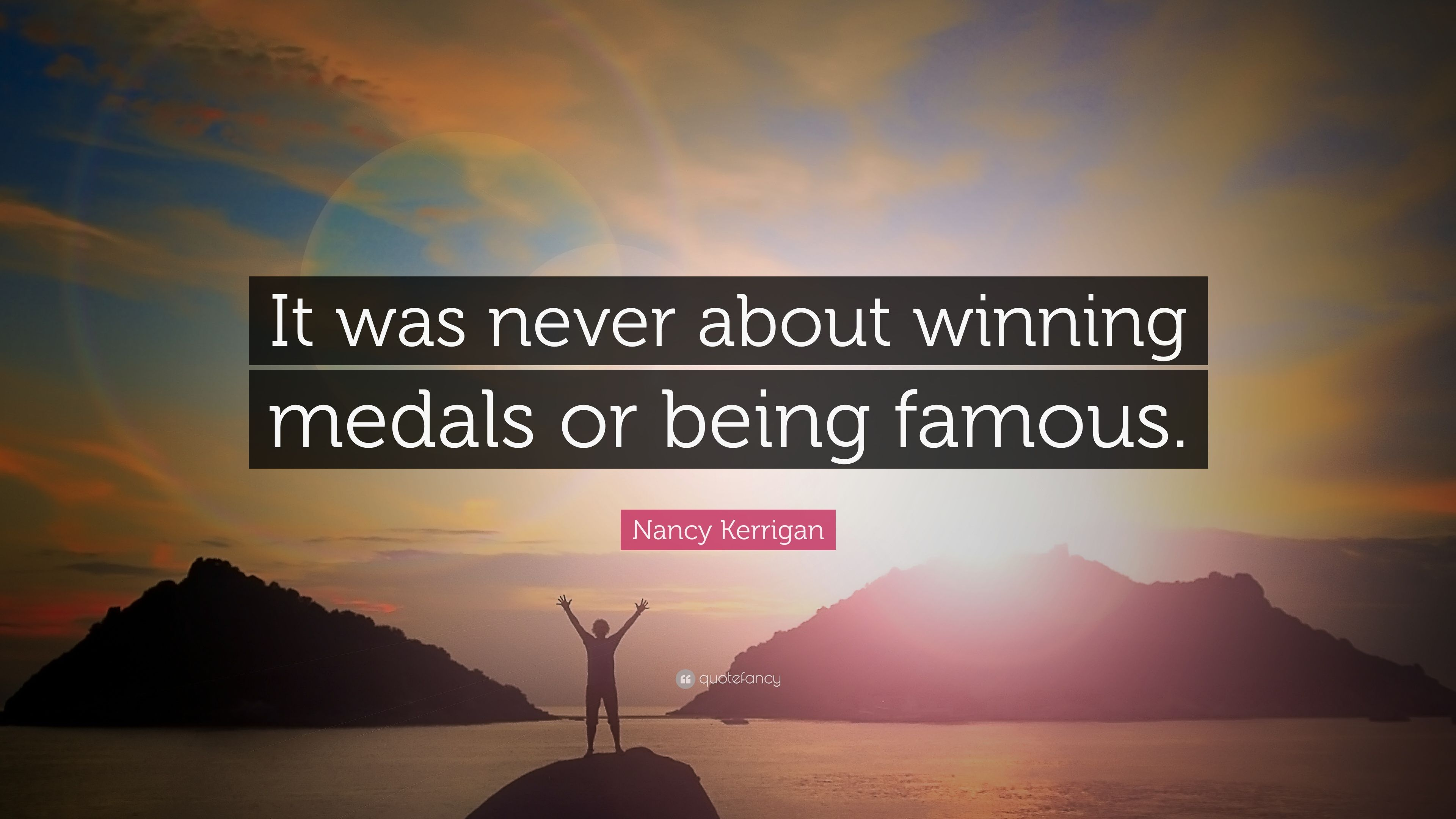 "Nancy Kerrigan Quote: ""It was never about winning medals or being ..."