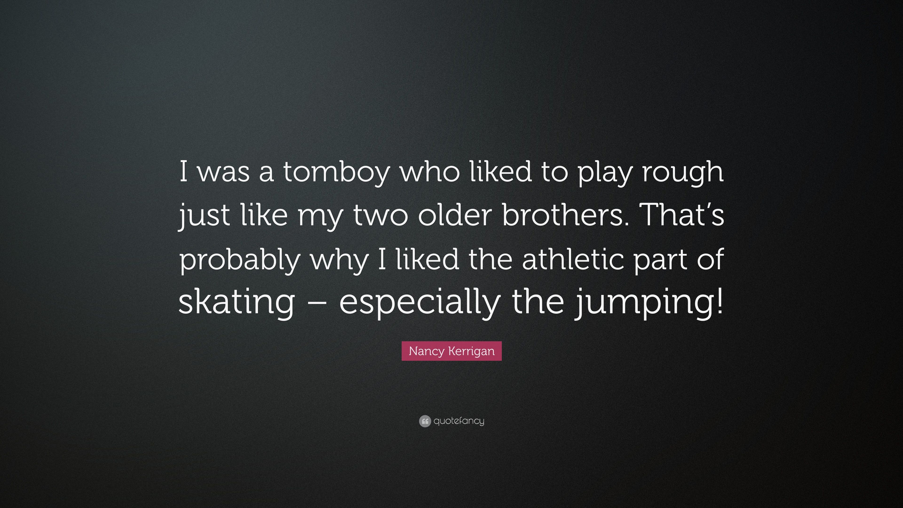 """Nancy Kerrigan Quote: """"I was a tomboy who liked to play rough just ..."""
