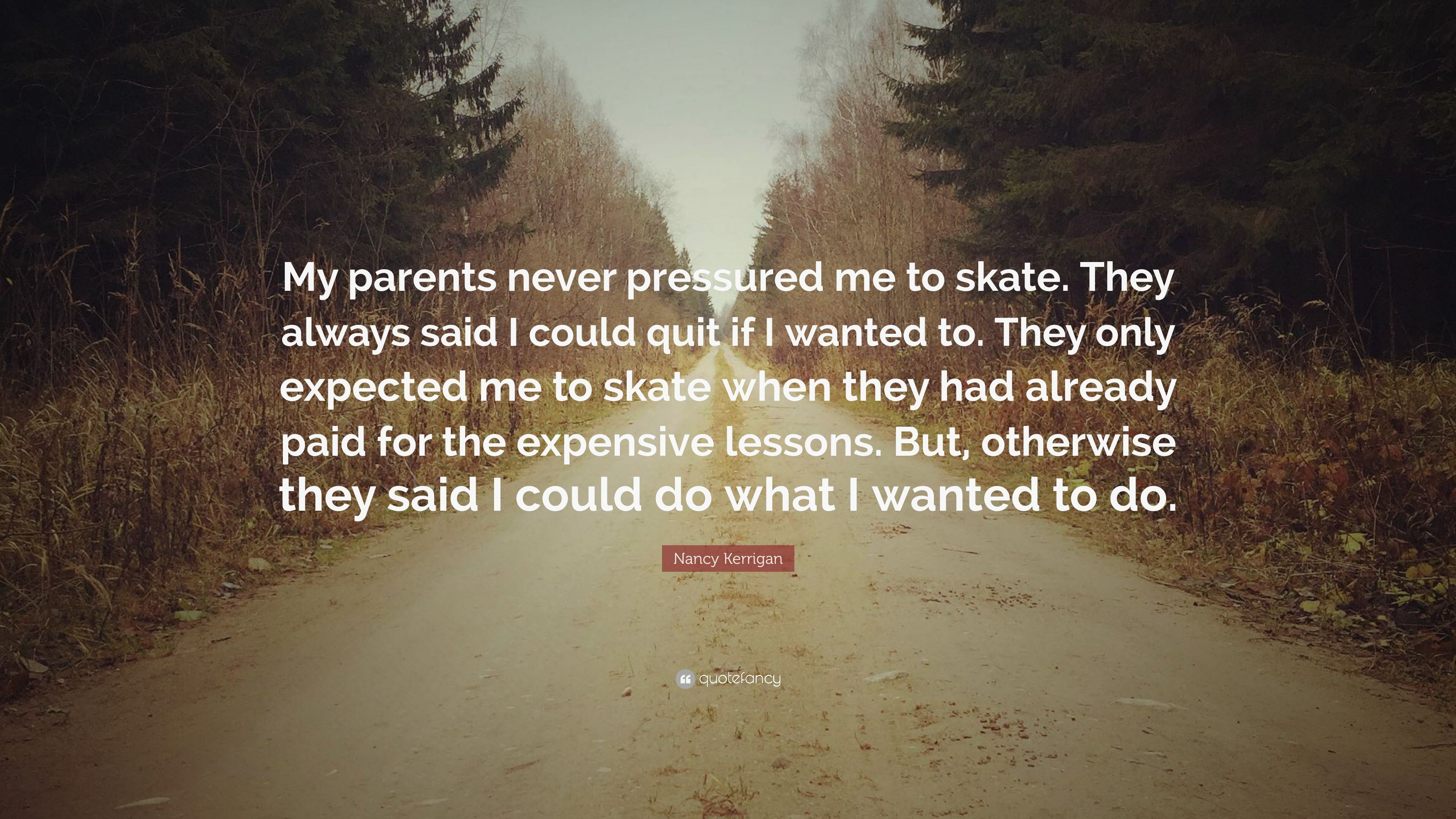 "Nancy Kerrigan Quote: ""My parents never pressured me to skate ..."