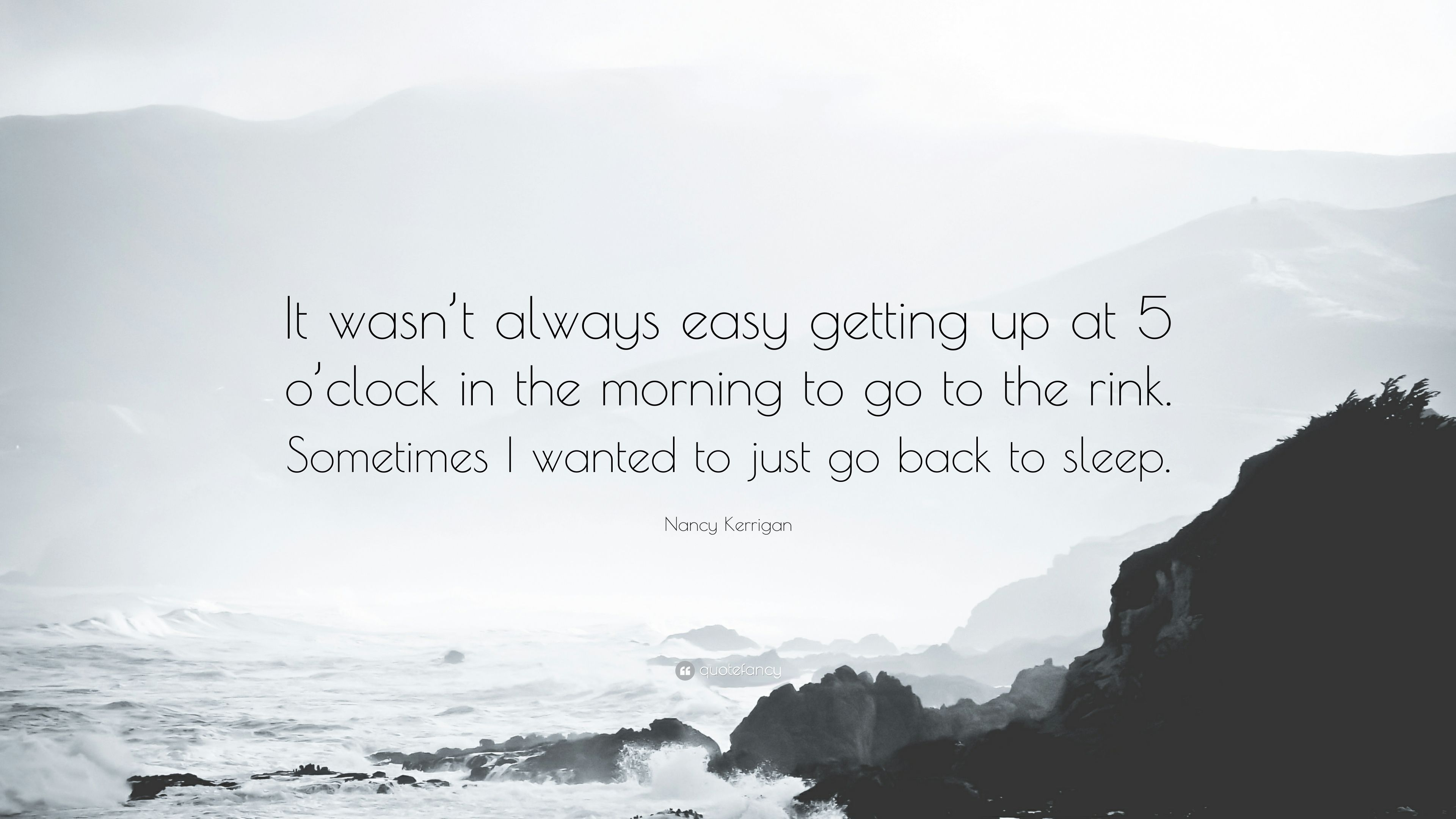 """Nancy Kerrigan Quote: """"It wasn't always easy getting up at 5 o ..."""