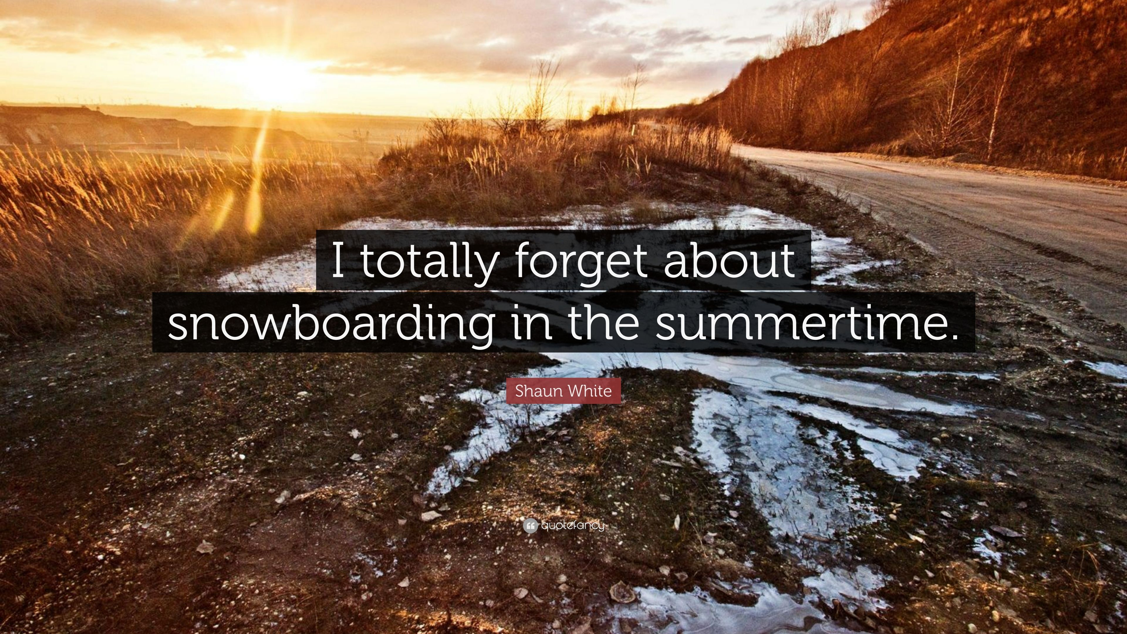 """Shaun White Quote: """"I totally forget about snowboarding in the ..."""
