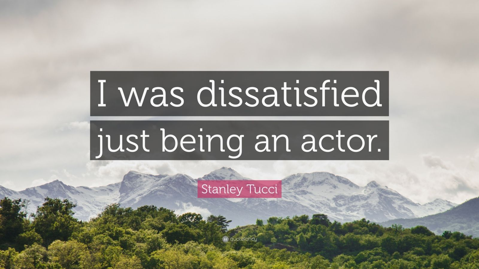"Stanley Tucci Quote: ""I was dissatisfied just being an actor."" (5 ..."