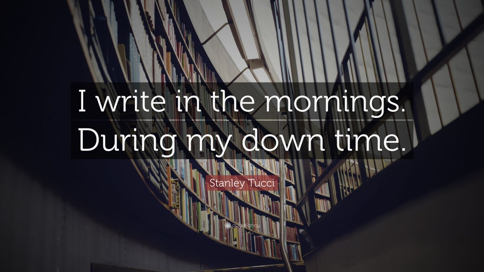 "Stanley Tucci Quote: ""I write in the mornings. During my down time ..."