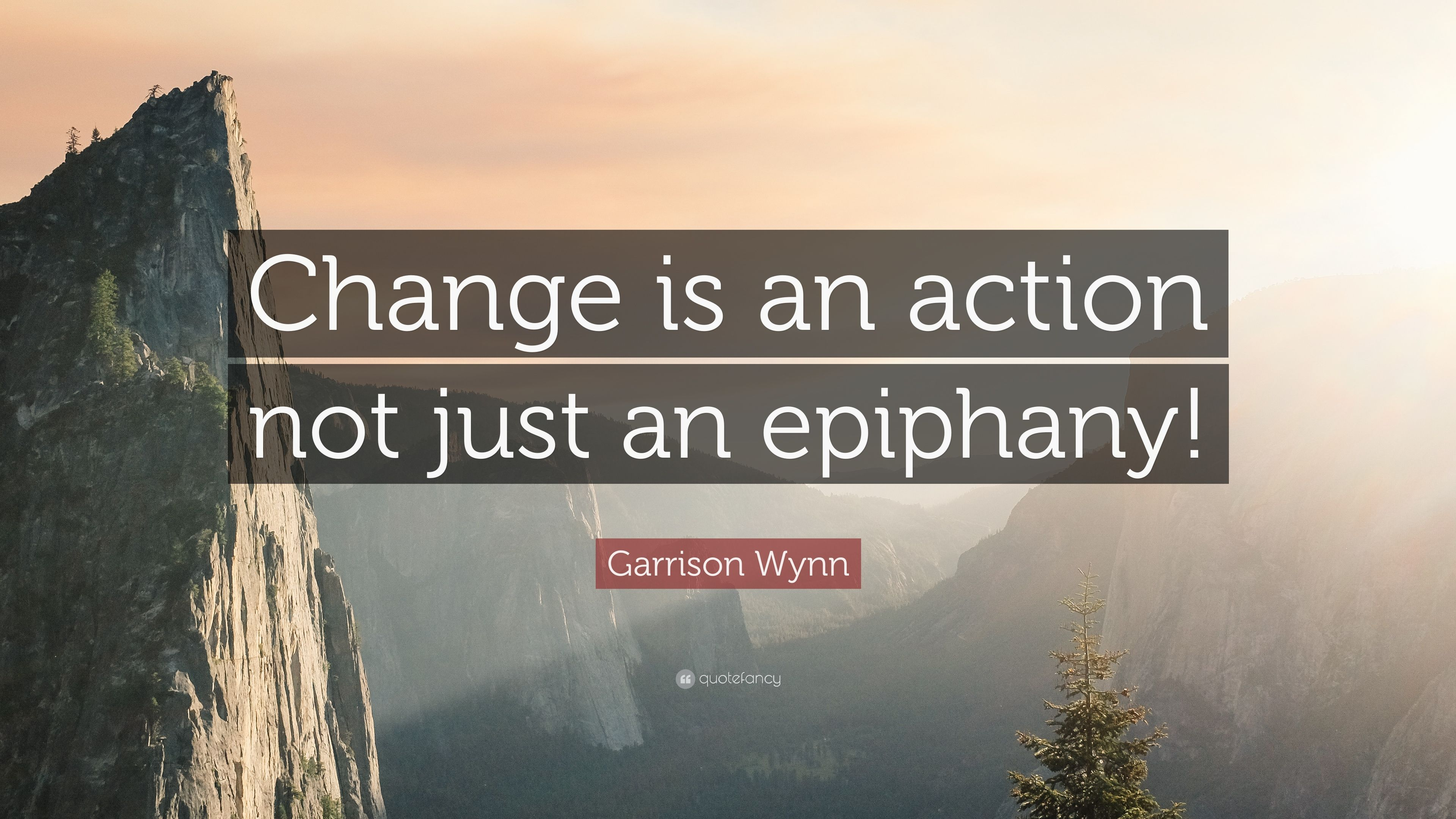 """Garrison Wynn Quote: """"Change is an action not just an epiphany!"""""""