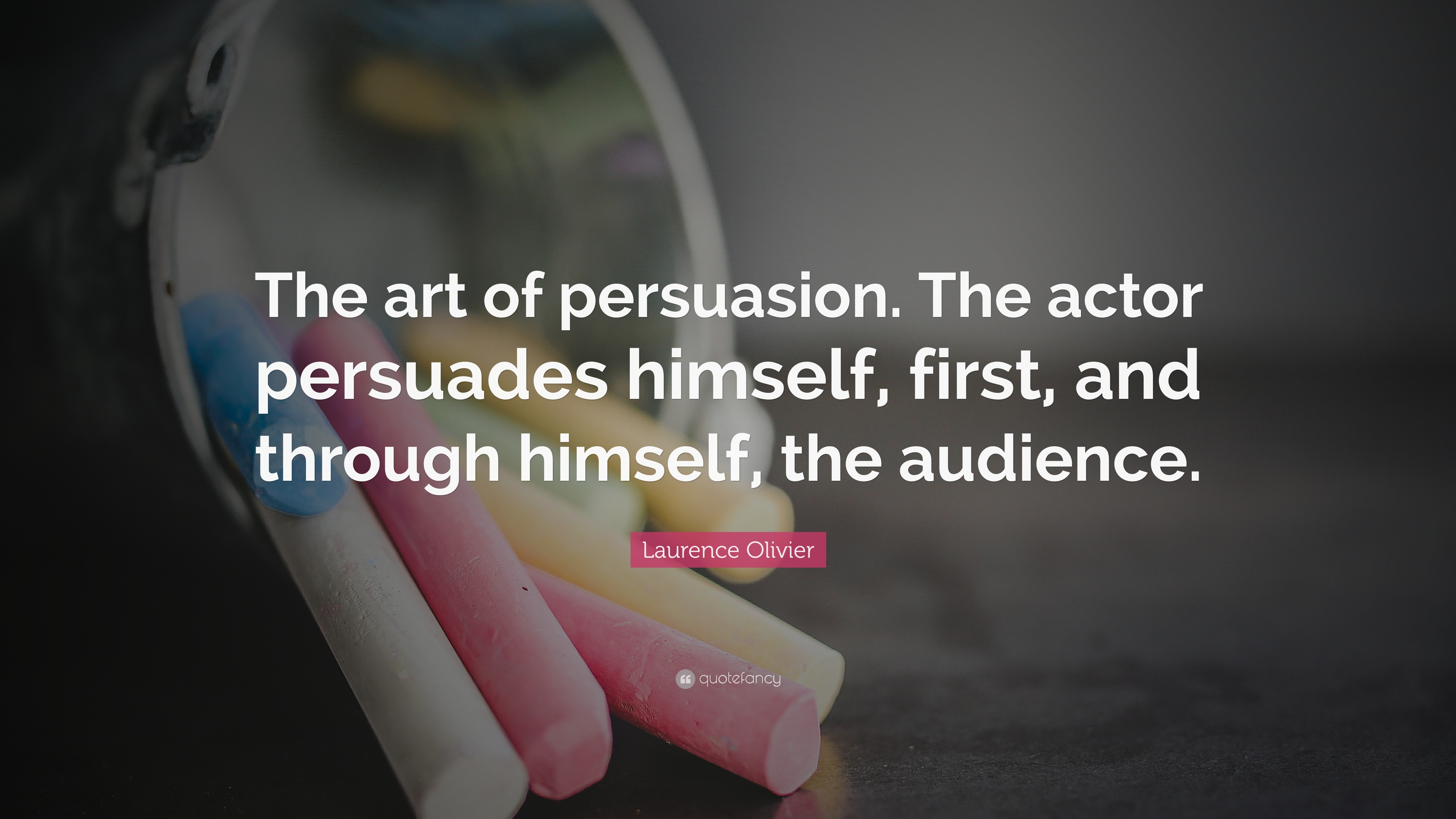 """Laurence Olivier Quote: """"The art of persuasion. The actor persuades"""