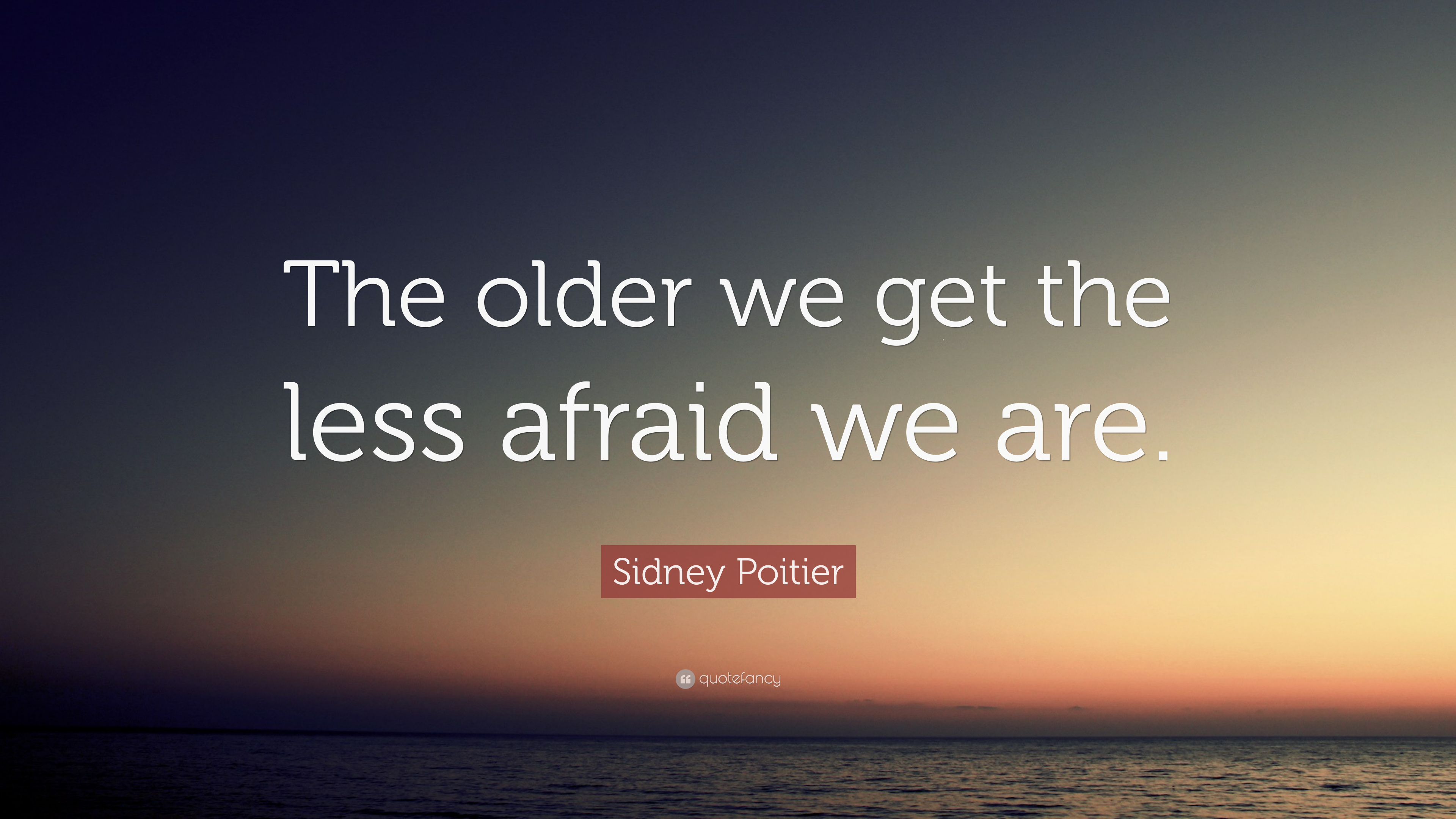 """Sidney Poitier Quote: """"The older we get the less afraid we are."""""""