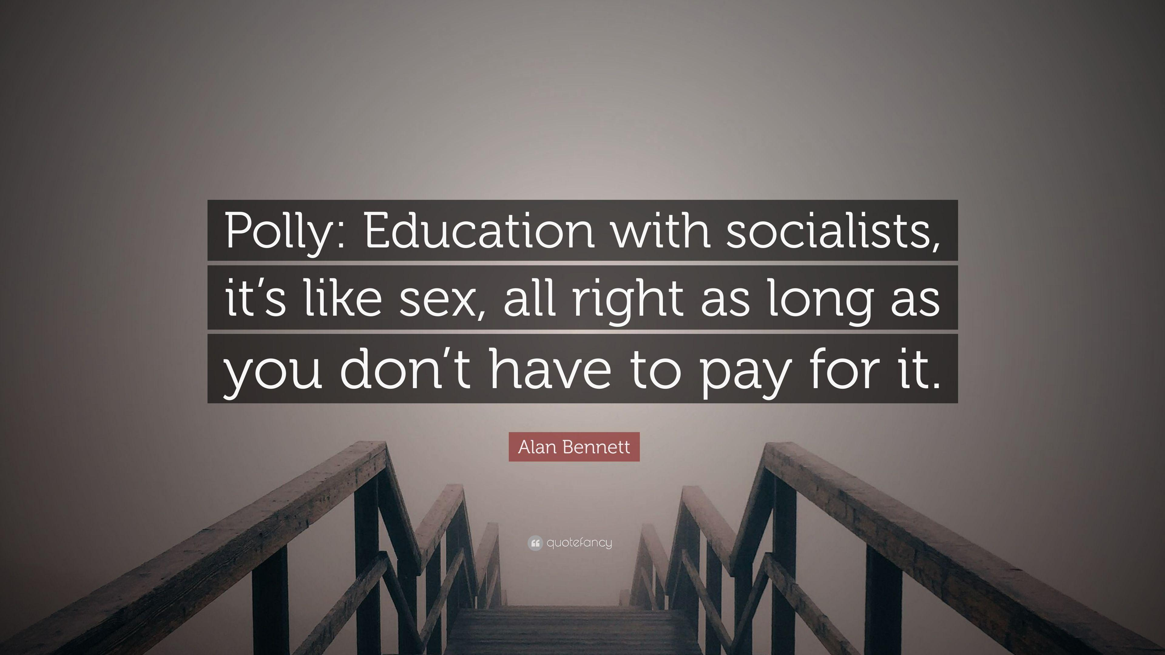 "Alan Bennett Quote: ""Polly: Education with socialists, it's like sex"