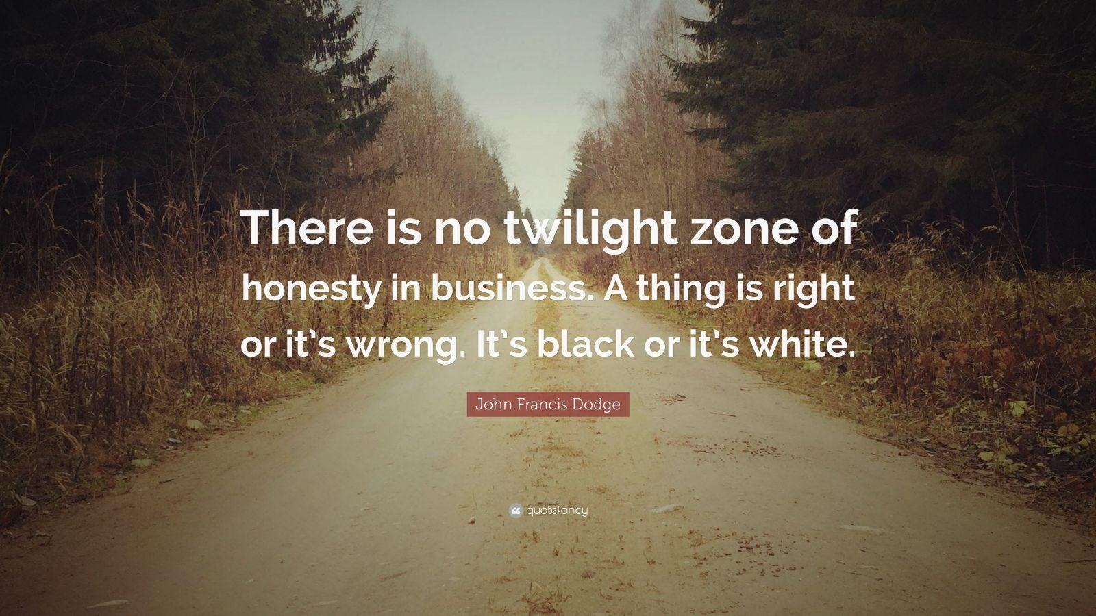 "John Francis Dodge Quote: ""There is no twilight zone of honesty in"